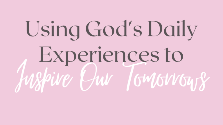 Using God's Daily Experiences to Inspire Our Tomorrows
