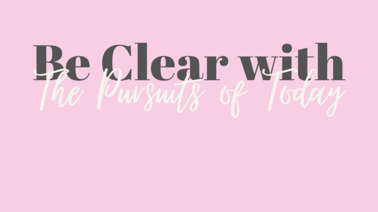Be Clear with the Pursuits of Today
