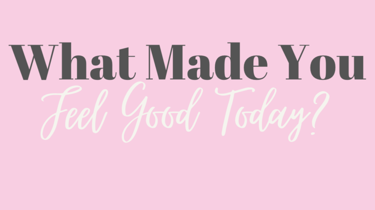 What Made You Feel Good Today?