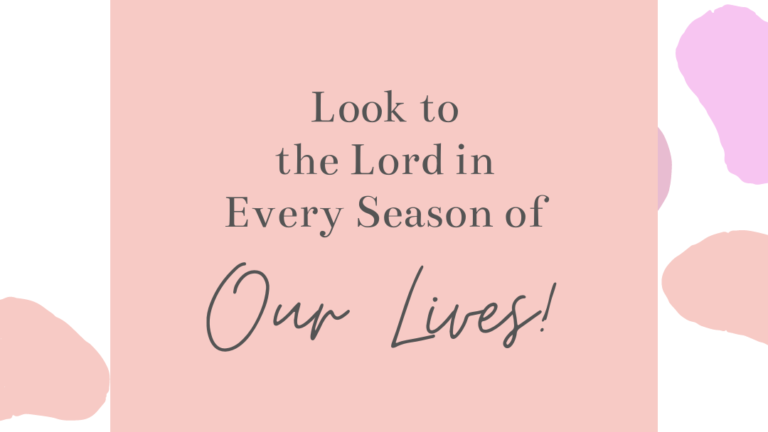 Look to The Lord in Every Season of Our Lives!