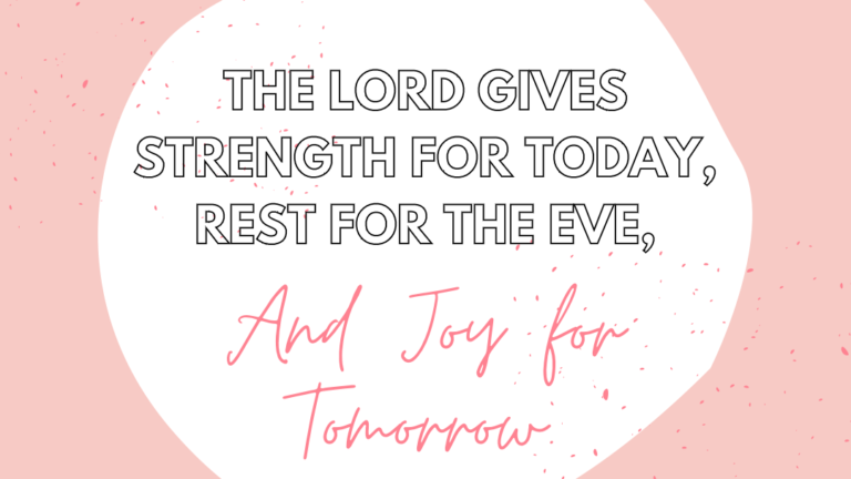 The Lord Gives Strength for Today, Rest for The Eve, and Joy for Tomorrow.